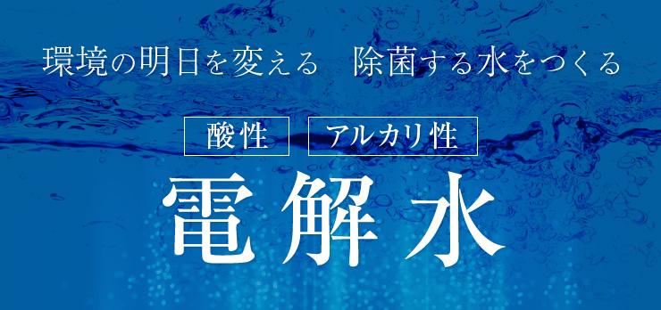 環境の明日を変える 除菌する水をつくる 酸性・アルカリ性 電解水